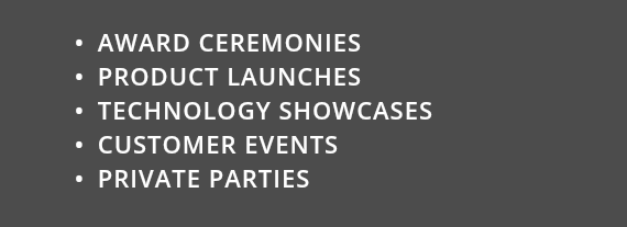 AWARD CEREMONIES PRODUCT LAUNCHES TECHNOLOGY SHOWCASES CUSTOMER EVENTS PRIVATE PARTIES